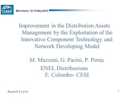 1 Pacini IT 5.1.2 16 Barcelona 12-15 May 2003 Improvement in the Distribution Assets Management by the Exploitation of the Innovative Component Technology.