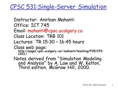 CPSC 531: DES Overview1 CPSC 531:Single-Server Simulation Instructor: Anirban Mahanti Office: ICT 745   Class Location: TRB.