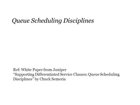 "Queue Scheduling Disciplines Ref: White Paper from Juniper ""Supporting Differentiated Service Classes: Queue Scheduling Disciplines"" by Chuck Semeria."