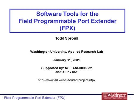 Field Programmable Port Extender (FPX) 1 Software Tools for the Field Programmable Port Extender (FPX) Todd Sproull Washington University, Applied Research.