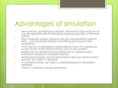 Advantages of simulation 1. New policies, operating procedures, information flows and son on can be explored without disrupting ongoing operation of the.