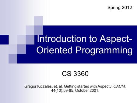 Introduction to Aspect- Oriented Programming CS 3360 Gregor Kiczales, et. al. Getting started with AspectJ, CACM, 44(10):59-65, October 2001. Spring 2012.