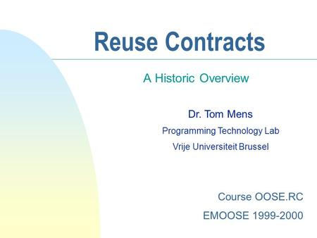 Reuse Contracts A Historic Overview Dr. Tom Mens Programming Technology Lab Vrije Universiteit Brussel Course OOSE.RC EMOOSE 1999-2000.