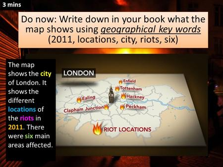 Do now: Write down in your book what the map shows using geographical key words (2011, locations, city, riots, six) Do now: Write down in your book what.