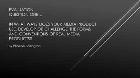 EVALUATION QUESTION ONE… IN WHAT WAYS DOES YOUR MEDIA PRODUCT USE, DEVELOP OR CHALLENGE THE FORMS AND CONVENTIONS OF REAL MEDIA PRODUCTS? By Phoebe Farrington.