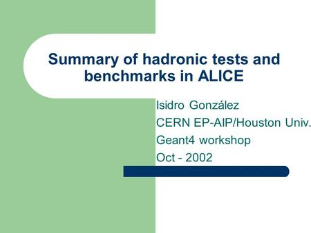 Summary of hadronic tests and benchmarks in ALICE Isidro González CERN EP-AIP/Houston Univ. Geant4 workshop Oct - 2002.