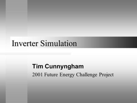 Inverter Simulation Tim Cunnyngham 2001 Future Energy Challenge Project.