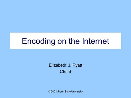 © 2001, Penn State University Encoding on the Internet Elizabeth J. Pyatt CETS.