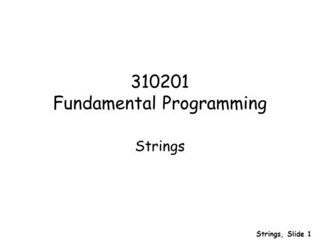Strings, Slide 1 310201 Fundamental Programming Strings.