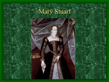 Mary Stuart. Mary Stuart – early life Mary Stuart was born in 1542 to the King James V of Scotland and his French wife Marie of Guise. Her mother was.