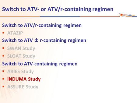 Switch to ATV- or ATV/r-containing regimen Switch to ATV/r-containing regimen  ATAZIP Switch to ATV ± r-containing regimen  SWAN Study  SLOAT Study.