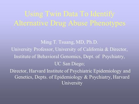 Using Twin Data To Identify Alternative Drug Abuse Phenotypes Ming T. Tsuang, MD, Ph.D. University Professor, University of California & Director, Institute.