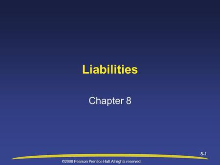 ©2008 Pearson Prentice Hall. All rights reserved. 8-1 Liabilities Chapter 8.
