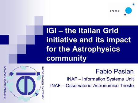 IGI – the Italian Grid initiative and its impact for the Astrophysics community Fabio Pasian INAF – Information Systems Unit INAF – Osservatorio Astronomico.