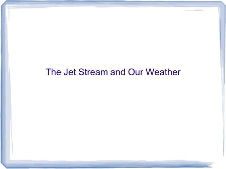 The Jet Stream and Our Weather. What is the Jet Stream? The jet stream is a narrow band of fast moving air near the top of the troposphere It separates.