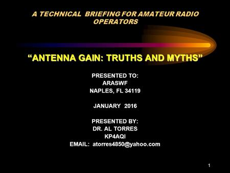 "1 A TECHNICAL BRIEFING FOR AMATEUR RADIO OPERATORS ""ANTENNA GAIN: TRUTHS AND MYTHS"" PRESENTED TO: ARASWF NAPLES, FL 34119 JANUARY 2016 PRESENTED BY: DR."