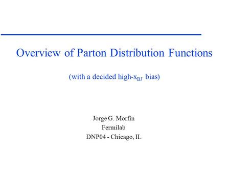 Overview of Parton Distribution Functions (with a decided high-x BJ bias) Jorge G. Morfín Fermilab DNP04 - Chicago, IL.