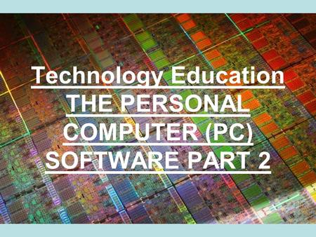 Technology Education THE PERSONAL COMPUTER (PC) SOFTWARE PART 2.