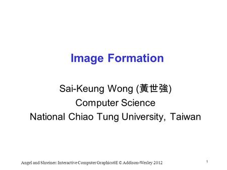 1 Angel and Shreiner: Interactive Computer Graphics6E © Addison-Wesley 2012 Image Formation Sai-Keung Wong ( 黃世強 ) Computer Science National Chiao Tung.
