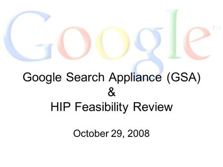 Google Search Appliance (GSA) & HIP Feasibility Review October 29, 2008.