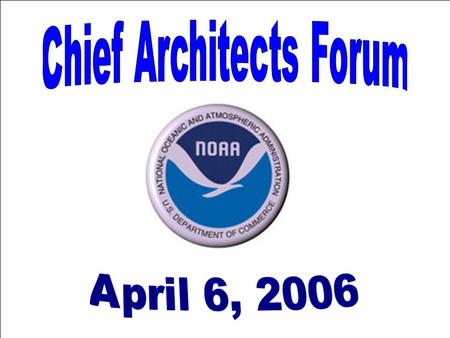 Agenda 1:00 PM Welcome and Introduction –Ira Grossman, NOAA & Chairman, CAF 1:10 PM Remarks – –Dick Burk, Chief Federal Architect, OMB FEAPMO FEA Federal.