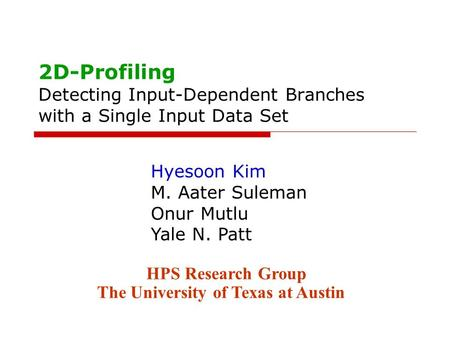 2D-Profiling Detecting Input-Dependent Branches with a Single Input Data Set Hyesoon Kim M. Aater Suleman Onur Mutlu Yale N. Patt HPS Research Group The.