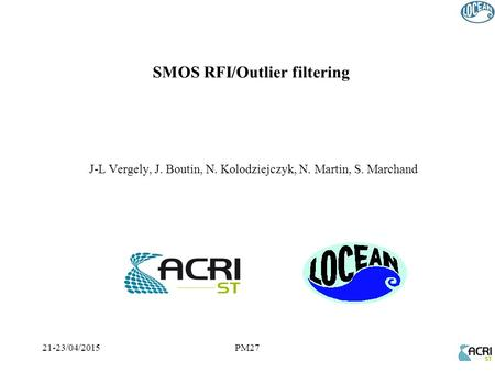 21-23/04/2015PM27 J-L Vergely, J. Boutin, N. Kolodziejczyk, N. Martin, S. Marchand SMOS RFI/Outlier filtering.