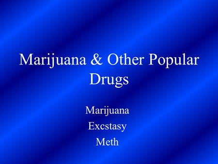 Marijuana & Other Popular Drugs Marijuana Excstasy Meth.