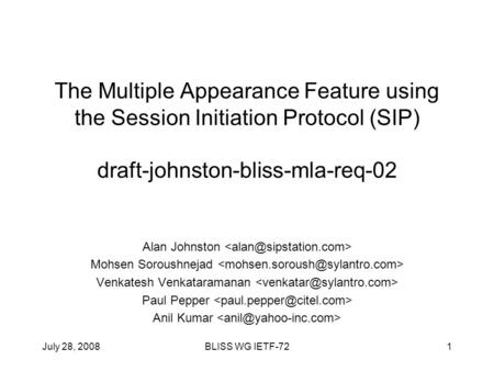 July 28, 2008BLISS WG IETF-721 The Multiple Appearance Feature using the Session Initiation Protocol (SIP) draft-johnston-bliss-mla-req-02 Alan Johnston.
