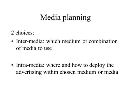 Media planning 2 choices: Inter-media: which medium or combination of media to use Intra-media: where and how to deploy the advertising within chosen medium.