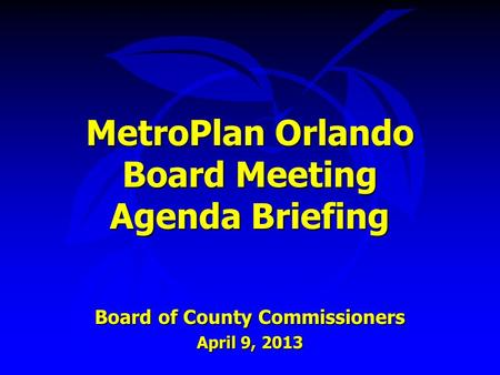 MetroPlan Orlando Board Meeting Agenda Briefing Board of County Commissioners April 9, 2013.