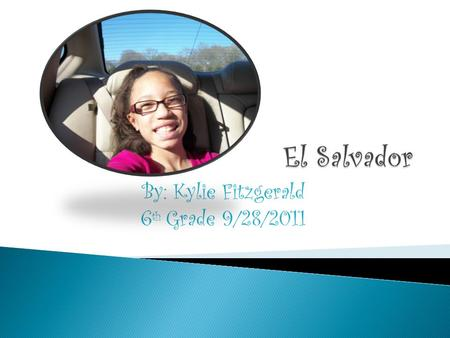 By: Kylie Fitzgerald 6 th Grade 9/28/2011.  The capital of El Salvador is San Salvador.