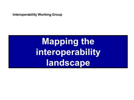Mapping the interoperability landscape Interoperability Working Group.