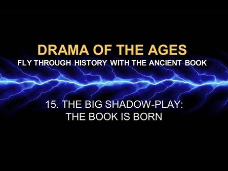 DRAMA OF THE AGES FLY THROUGH HISTORY WITH THE ANCIENT BOOK 15. THE BIG SHADOW-PLAY: THE BOOK IS BORN.
