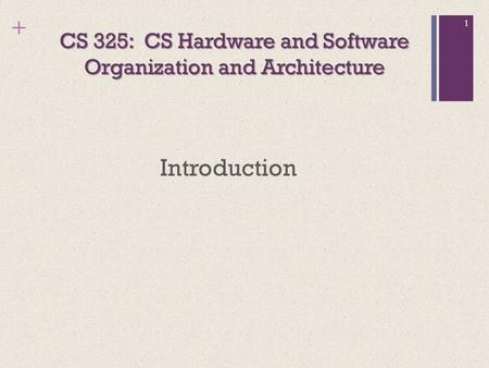 + CS 325: CS Hardware and Software Organization and Architecture Introduction 1.