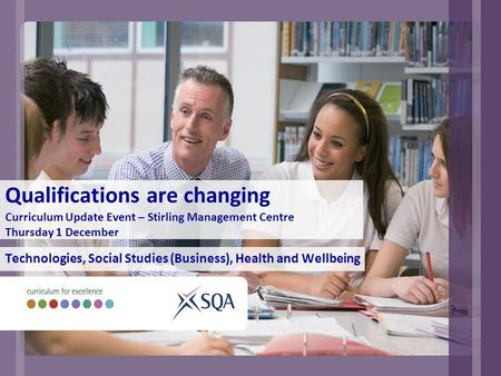 Qualifications are changing Curriculum Update Event – Stirling Management Centre Thursday 1 December Technologies, Social Studies (Business), Health and.
