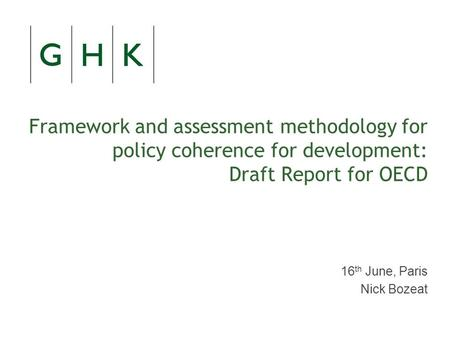 Framework and assessment methodology for policy coherence for development: Draft Report for OECD 16 th June, Paris Nick Bozeat.