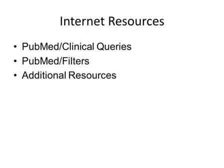 Internet Resources PubMed/Clinical Queries PubMed/Filters Additional Resources.