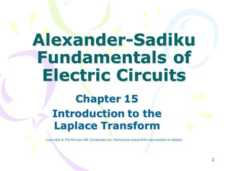 1 Alexander-Sadiku Fundamentals of Electric Circuits Chapter 15 Introduction to the Laplace Transform Copyright © The McGraw-Hill Companies, Inc. Permission.