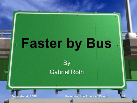 December 4, 2008 Preserving the American Dream 1 1 Faster by Bus By Gabriel Roth.
