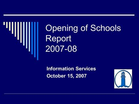 Opening of Schools Report 2007-08 Information Services October 15, 2007.