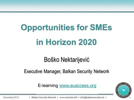 1 Boško Nektarijević Executive Manager, Balkan Security Network Opportunities for SMEs in Horizon 2020 E-learning www.euaccess.orgwww.euaccess.org I Balkan.
