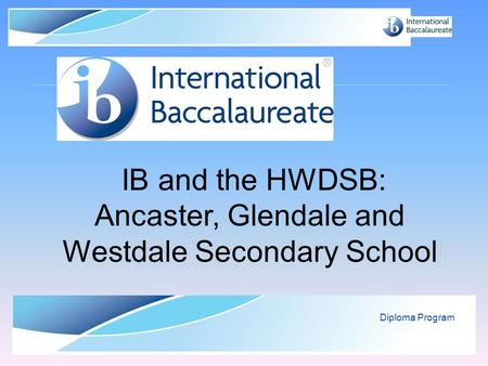 © International Baccalaureate Organization 2007 Diploma Program IB and the HWDSB: Ancaster, Glendale and Westdale Secondary School.
