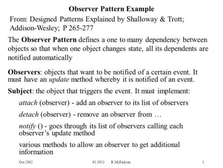 Oct 200291.3913 R McFadyen1 Observer Pattern Example From: Designed Patterns Explained by Shalloway & Trott; Addison-Wesley; P 265-277 Observers: objects.