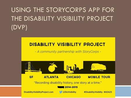 USING THE STORYCORPS APP FOR THE DISABILITY VISIBILITY PROJECT (DVP)