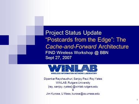 "1 Project Status Update ""Postcards from the Edge"": The Cache-and-Forward Architecture FIND Wireless BBN Sept 27, 2007 Dipankar Raychaudhuri,"