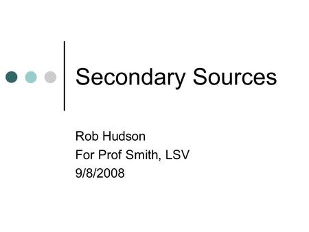 Secondary Sources Rob Hudson For Prof Smith, LSV 9/8/2008.