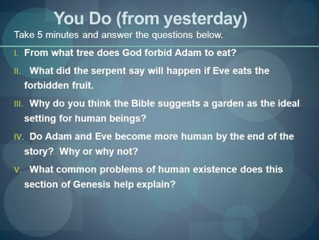 You Do (from yesterday) Take 5 minutes and answer the questions below. I. From what tree does God forbid Adam to eat? II. What did the serpent say will.