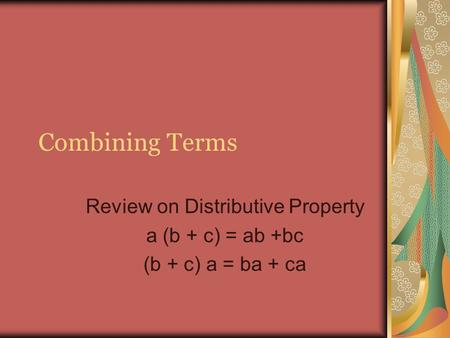 Combining Terms Review on Distributive Property a (b + c) = ab +bc (b + c) a = ba + ca.