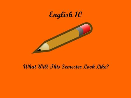 English 10 What Will This Semester Look Like?. Materials That You Will Need Writing utensils (various) Highlighters Loose Leaf Google Docs Means to access.